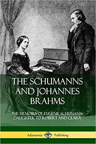 The Schumanns and Johannes Brahms :  the memoirs of Eugenie Schumann, Daughter to Robert and Clara /