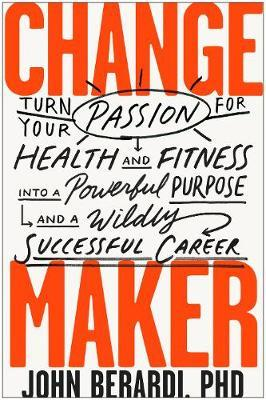 Change maker :  turn your passion for health and fitness into a powerful purpose and a wildly successful career /