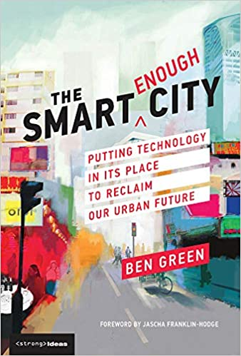 The smart enough city :  putting technology in its place to reclaim our urban future /