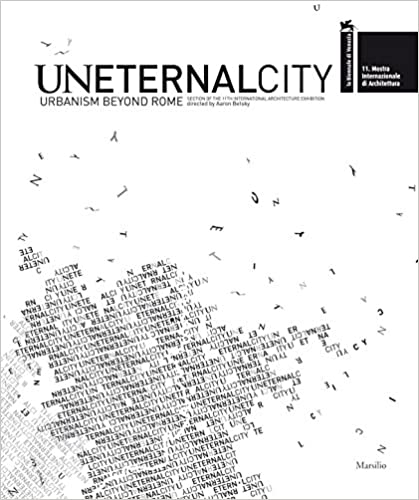 Uneternal city :  urbanism beyond Rome : section of the 11th International Architecture Exhibition : 11. Mostra internazionale di architettura, la Biennale di Venezia /