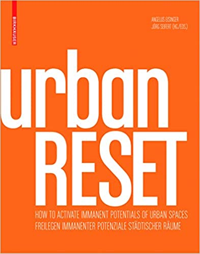 UrbanRESET :  freilegen immanenter potenziale städtischer Räume = how to activate immanent potential of urban spaces /